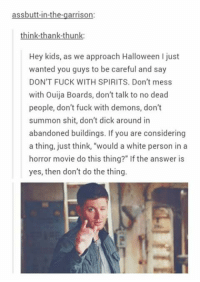 "- Not Moose: assbutt-in-the-garrison:  think-thank-thunk:  Hey kids, as we approach Halloween just  wanted you guys to be careful and say  DON'T FUCK WITH SPIRITS. Don't mess  with Ouija Boards, don't talk to no dead  people, don't fuck with demons, don't  summon shit, don't dick around in  abandoned buildings. If you are considering  a thing, just think, ""would a white person in a  horror movie do this thing?"" If the answer is  yes, then don't do the thing. - Not Moose"