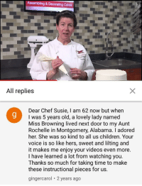 "<p>This lady&rsquo;s comment on a cake decor tutorial via /r/wholesomememes <a href=""https://ift.tt/2Jz66DI"">https://ift.tt/2Jz66DI</a></p>: Assembling &Decorating Cakes  All replies  Dear Chef Susie, I am 62 now but when  I was 5 years old, a lovely lady named  Miss Browning lived next door to my Aunt  Rochelle in Montgomery, Alabama. I adored  her. She was so kind to all us children. Your  voice is so like hers, sweet and lilting and  it makes me enjoy your videos even more  I have learned a lot from watching you.  Thanks so much for taking time to make  these instructional pieces for us.  gingercarol 2 years ago <p>This lady&rsquo;s comment on a cake decor tutorial via /r/wholesomememes <a href=""https://ift.tt/2Jz66DI"">https://ift.tt/2Jz66DI</a></p>"