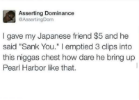 "Assert Dominance: Asserting Dominance  @Asserting Dom  I gave my Japanese friend $5 and he  said ""Sank You."" l emptied 3 clips into  this niggas chest how dare he bring up  Pearl Harbor like that."