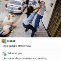I'd love to know the context here, but it's still funny as hell 😂: assgod  i love google street view  qirlunderyou  this is a modern renaissance painting I'd love to know the context here, but it's still funny as hell 😂