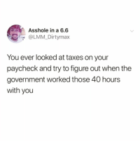 Funny, Taxes, and Government: Asshole in a 6.6  @LMM_Dirtymax  You ever looked at taxes on your  paycheck and try to figure out when the  government worked those 40 hours  with you But seriously tho @disco_infern0 😅
