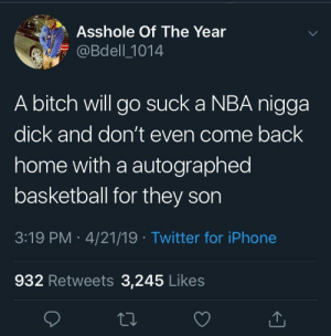 Basketball, Bitch, and Iphone: Asshole Of The Year  @Bdell 1014  A bitch will go suck a NBA nigga  dick and don't even come back  home with a autographed  basketball for they son  3:19 PM 4/21/19 Twitter for iPhone  932 Retweets 3,245 Likes Missed opportunity
