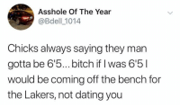 Bitch, Dating, and Facts: Asshole Of The Year  @Bdell 1014  Chicks always saying they marn  gotta be 6'5... bitch if I was 6'5l  would be coming off the bench for  the Lakers, not dating you Facts