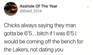 Bitch, Dank, and Dating: Asshole Of The Year  @Bdell 1014  Chicks always saying they marn  gotta be 6'5... bitch if I was 6'5l  would be coming off the bench for  the Lakers, not dating you Facts by RedditJoeys MORE MEMES