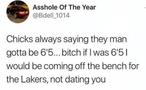 Bitch, Dating, and Los Angeles Lakers: Asshole Of The Year  @Bdell 1014  Chicks always saying they man  gotta be 6'5...bitch if l was 6'5  would be coming off the bench for  the Lakers, not dating you I'd be actually shooting my shots