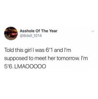Funny, Memes, and Girl: Asshole Of The Year  @Bdell _1014  Told this girl I was 6'1 and I'm  supposed to meet her tomorrow. I'm  5'6. LMAOOOOC What should he do? 😂😂⬇️⬇️ . KraksTV Entertainment Funny
