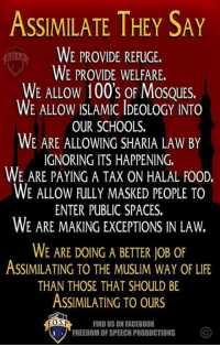 Facebook, Food, and Life: ASSIMILATE THEY SAY  WE PROVIDE REFUGE.  FOS D  WE PROVIDE WELFARE.  WE ALLOW 100's OF MOSQUES.  WE ALLOW ISLAMIC IDEOLOGY INTO  OUR SCHOOLS.  WE ARE ALLOWING SHARIA LAW BY  IGNORING ITS HAPPENING.  WE ARE PAYING A TAX ON HALAL FooD.  WE ALLOW FULLY MASKED PEOPLE TO  ENTER PUBLIC SPACES.  WE ARE MAKING EXCEPTIONS IN LAW.  WE ARE DOING A BETTER JoB oF  ASSIMILATING TO THE MUSLIM WAY OF LIFE  THAN THOSE THAT SHOULD BE  ASSIMILATING TO OURS  EOS P  FINDUS ON FACEBOOK  FREEDOM OF SPEECH PRODUCTIONS Like & Share > FB.Com/UncleSamsChildren  Visit us 👉🏽 https://goo.gl/hwYo7B 🇺🇸
