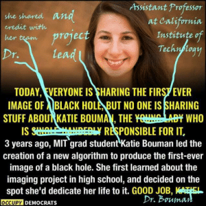 Hype, Life, and School: Assistant Professor  she shared an  credit with  at California  Institute o  Techn loa  her t Project  Dr.  le  TODAY, EVERYONE IS SHARING THE FIRS7 EVER  IMAGE OF ABLACK HOLE, BUT NO ONE IS SHARING  STUFF ABOURKATIE BOUMAY THE YnuuMM WHO  IS S 50-Y RESPONSIBLE FOR IT.  3 years ago, MIT grad student Katie Bouman led the  creation of a new algorithm to produce the first-ever  image of a black hole. She first learned about the  imaging project in high school, and decided on the  spot she'd dedicate her life to it. G0OD JOB,  OCCUPY DEMOCRAT  Dr. Boumat As an astronomer I was annoyed a bit by the unconscious biases affecting the way the work of a woman were presented in the hype a few days ago. I liked this corrected version a lot better!