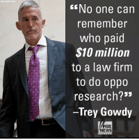 """On """"Fox News Sunday,"""" Trey Gowdy responded to John Podesta and Debbie Wasserman Schultz's telling the Senate last month that they didn't know who paid for the dossier.: Associa ted Press  NO one can  remember  who paid  $10 million  to a law firm  to do oppo  research?3""""  Trey Gowdy  FOX  NEWS On """"Fox News Sunday,"""" Trey Gowdy responded to John Podesta and Debbie Wasserman Schultz's telling the Senate last month that they didn't know who paid for the dossier."""