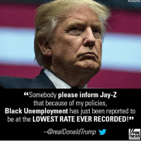 "Jay, Jay Z, and Memes: Associatad Prass  Somebody please inform Jay-Z  that because of my policies  Black Unemployment has just been reported to  be at the LOWEST RATE EVER RECORDED!  @realDonaldIrump  FOX  NEWS President @realDonaldTrump responded this morning to recent criticism from rap mogul Jay-Z, who called him a ""superbug."""