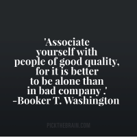 Being Alone, Bad, and Memes: Associate  yourself with  people of good quality,  for it is better  to be alone than  in bad company.  Booker T. Washington  PICKTHEBRAIN.COM <3 PickTheBrain  .