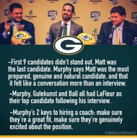Some notes from today's press conference introducing new head coach Matt LaFleur. I think the Packers absolutely got the right guy for the job. What are your thoughts? *Swipe for more* Packers (📸: @evansiegle, Packers.com): Associated  Bank  Asso  Ba  10  Associated  As  -First 9 candidates didn't stand out, Matt was  the last candidate. Murphy says Matt was the most  prepared, genuine and natural candidate, and that  it felt like a conversation more than an interview.  -Murphy, Gutekunst and Ball all had LaFleur as  their top candidate following his interview  -Murphy's 2 keys to hiring a coach: make sure  they're a great fit, make sure they re genuinely  excited about the position.  THEPACKERPAGE Some notes from today's press conference introducing new head coach Matt LaFleur. I think the Packers absolutely got the right guy for the job. What are your thoughts? *Swipe for more* Packers (📸: @evansiegle, Packers.com)