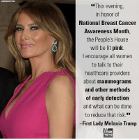 "Moments ago, First Lady Melania Trump announced that tonight The White House will be lit in pink in honor of National Breast Cancer Awareness Month.: ASSOCIATED PRES  GfThis evening,  in honor of  National Breast Cancer  Awareness Month,  the People's House  will be lit pink  I encourage all women  to talk to their  healthcare providers  about mammograms  and other methods  of early detection  and what can be done  to reduce that risk.'""  -First Lady Melania Trump  FOX  NEWS Moments ago, First Lady Melania Trump announced that tonight The White House will be lit in pink in honor of National Breast Cancer Awareness Month."