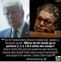 """Bad, Memes, and News: ASSOCIATED PRESS  <""""The Al Frankenstien picture is really bad, speaks a  thousand words. Where do his hands go in  pictures 2, 3, 4, 5 & 6 while she sleeps?  And to think that just last week he was lecturing  anyone who would listen about sexual harassment  and respect for women. Lesley Stahl tape?""""  orealDonaldTrump  FOX  NEWS On Twitter, President Donald J. Trump did not hold back criticizing Al Franken in light of sexual harassment accusations from an incident 11 years ago that was captured in a damning photograph."""
