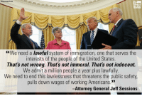 "Moments ago at his swearing-in ceremony, Jeff Sessions called for a renewed commitment to enforcing immigration law.: Associated Press  FOX  NEWS  ""We need a lawful system of immigration, one that serves the  interests of the people of the United States.  That's not wrong. That's not immoral. That's not indecent.  We admit a million people a year plus lawfully.  We need to end this lawlessness that threatens the public safety,  pulls down wages of working Americans.""  -Attorney General Jeff Sessions Moments ago at his swearing-in ceremony, Jeff Sessions called for a renewed commitment to enforcing immigration law."