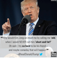 "President Trump said that he would never call North Korean leader Kim Jong Un ""short and fat,"" after Kim's government slammed Trump as an ""old lunatic"" following a recent speech in neighboring South Korea.: ASSOCIATED PRESS  GEWhy would Kim Jong-un insult me by calling me 'old,'  when I would NEVER call him 'short and fat?""  Oh well, I try so hard to be his friend  and maybe someday that will happen!  @realDonaldTrump  FOX  NEWS President Trump said that he would never call North Korean leader Kim Jong Un ""short and fat,"" after Kim's government slammed Trump as an ""old lunatic"" following a recent speech in neighboring South Korea."