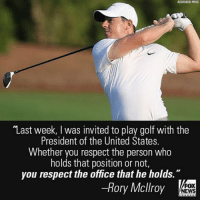 "Memes, Fox News, and Golf: ASSOCIATED PRESS  ""Last week, l was invited to play golf with the  President of the United States.  Whether you respect the person who  holds that position or not,  you respect the office that he holds  Rory Mcllroy  FOX  NEWS Pro golfer Rory McIlroy hit back at critics who'd slammed him for playing a round of golf with President Donald J. Trump."