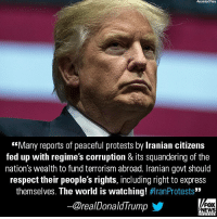 "Memes, News, and Respect: Associated Press  ""Many reports of peaceful protests by Iranian citizens  fed up with regimes corruption & its squandering of the  nation's wealth to fund terrorism abroad. Iranian govt should  respect their people's rights, including right to express  themselves. The world is watching! #IranProtests""  @realDonaldIrump  y,  FOX  NEWS  ー Iran slammed President Donald J. Trump's support for anti-government protests in the capital city of Tehran and elsewhere, calling the U.S. president an ""opportunist."""
