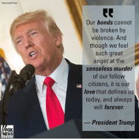 PresidentTrump spoke this morning on the LasVegasShooting that killed at least 58 people and injured over 500 others.: Associated Press  Our bonds cannot  be broken by  violence. And  though we feel  such great  anger at the  senseless murder  of our fellow  citizens, it is our  love that defines us  today, and always  will forever.  President Trump  FOX  NEWS PresidentTrump spoke this morning on the LasVegasShooting that killed at least 58 people and injured over 500 others.