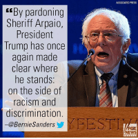 """Memes, News, and Racism: ASSOCIATED PRESS  r""""By pardoning  Sheriff Arpaio,  President  Trump has once  again made  clear where  he stands;  on the side of  racism and  discrimination.  -@BernieSanders  FEST  FOX  NEWS BernieSanders did not hold back sharing his opinion of President DonaldTrump's pardon of Sheriff Joe Arpaio."""