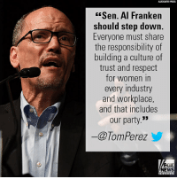 "More Democrats are demanding Senator Al Franken's resignation. For full coverage of this developing story, tune in to Fox News Channel and visit FoxNews.com.: ASSOCIATED PRESS  Sen. Al Franke  should step down.  Everyone must share  the responsibility of  building a culture of  trust and respect  for women in  every industry  and workplace  and that includes  our party.""  ー@TomPerez y  FOX  NEWS More Democrats are demanding Senator Al Franken's resignation. For full coverage of this developing story, tune in to Fox News Channel and visit FoxNews.com."