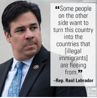 "At the weekly House Republican Leadership's Weekly News Conference, Rep. Raúl R. Labrador​ talked about America's need to remain a nation of laws, unlike many of the countries illegal immigrants come from.: ASSOCIATED PRESS  ""Some people  on the other  side want to  turn this country  into the  countries that  [illegal  immigrants]  are fleeing  from.""  Rep. Raúl Labrador  FOX  NEWS At the weekly House Republican Leadership's Weekly News Conference, Rep. Raúl R. Labrador​ talked about America's need to remain a nation of laws, unlike many of the countries illegal immigrants come from."