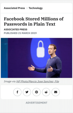 Facebook, Image, and Technology: Associated Press Technology  Facebook Stored Millions of  Passwords in Plain Text  ASSOCIATED PRESS  PUBLISHED 21 MARCH 2019  Image via (AP Photo/Marcio Jose Sanchez,_File  ADVERTISEMENT Facebook =/= Any kind of security measures