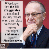 """Fbi, Memes, and News: ASSOCIATED PRESS  We know  that the FBI  exaggerates  the national  security threats  when they refuse  to declassify  memos  that might  embarrass  them.""""  Alan Dershowitz  FOX  NEWS On """"Sunday Morning Futures,"""" Alan M. Dershowitz responded to the newly released FISA memo."""