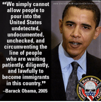 "I just leave this here: ASSOCIATED PRESS  ""We simply cannot  allow people to  pour into the  United States  undetected,  undocumented  unchecked, and  circumventing the  line of people  who are waiting  patiently, diligently.  and lawfully to  become immigrants  in this country.""  -Barack Obama, 2005  Mid  ww w. Uncle Sam s Mis guid e d Children.c o m  Est  1775 I just leave this here"