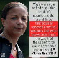 "Susan Rice and other former Obama Administration officials are taking heat for past claims that their 2013 Syria agreement successfully led to the Assad regime purging its entire chemical weapons stockpile.: Associated Press  We were able  to find a solution  that didn't  necessitate the  use of force  that actually  removed chemical  weapons that were  known from Syria  in a way that  the use of force  would never have  accomplished.""  -Susan Rice, 1/2017  FOX  NEWS Susan Rice and other former Obama Administration officials are taking heat for past claims that their 2013 Syria agreement successfully led to the Assad regime purging its entire chemical weapons stockpile."