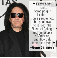 "America, College, and Friends: ASSOCIATEDP  It's President  Trump.  Some people  like him,  some people not,  but you have  to respect the  Electoral College  and the people  of America,  and they duly  elected the man.""  Gene Simmons  FOX  NEWS On ""Fox & Friends,"" Gene Simmons slammed certain voices trying to delegitimize the Electoral College and the election of President Donald J. Trump."