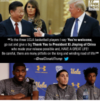 "Advice, Basketball, and Life: ASSOCIATEDPRESS  FOX  NEWS  h ann el  To the three UCLA basketball players I say: You're welcome.  go out and give a big Thank You to President Xi Jinping of China  who made your release possible and, HAVE A GREAT LIFE!  Be careful, there are many pitfalls on the long and winding road of life!""  @realDonald lrump  uela  UNDER ARMOUR President Donald J. Trump put on his coach's hat, offering words of advice to the three UCLA Men's Basketball players he helped free from China."