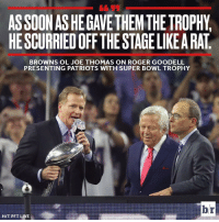 Pft, Roger Goodell, and Sports: ASSOONASHEGAVETHEM THE TROPHY.  HESCURRIEDOFF THE STAGELIKEARAT  BROWNS OL JOE THOMAS ON ROGER GOODELL  PRESENTING PATRIOTS WITH SUPER BOWL TROPHY  br  HIT PFT LIVE Joe Thomas is a legend for this.