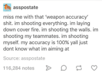 laying down: asspostate  miss me with that 'weapon accuracy  shit. im shooting everything. im laying  down cover fire. im shooting the walls. im  shooting my teammates. im shooting  myself, my accuracy is 100% yall just  dont know what im aiming at  Source: asspostate  116284 notes> Da o