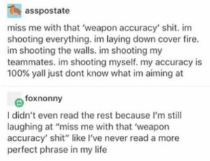"Fire, Life, and Shit: asspostate  miss me with that 'weapon accuracy' shit. im  shooting everything. im laying down cover fire.  im shooting the walls. im shooting my  teammates. im shooting myself. my accuracy is  100% yall just dont know what im aiming at  foxnonny  I didn't even read the rest because I'm still  laughing at ""miss me with that 'weapon  accuracy' shit"" like I've never read a more  perfect phrase in my life"