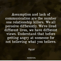 Egypte: Assumption and lack of  communication are the number  one relationship killers. We all  perceive differently. We've lived  different lives, we have different  views. Understand that before  getting angry at someone for  not believing what you believe.  Egypt  wordables.