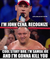 This would be awesome. wwe wwememes raw share love prowrestling wrestling follow memes lol haha share like stillrealradio stillrealtous burn smackdownlive nxt faf wwf njpw luchaunderground tna roh wcw dankmemes johncena samoajoe: AST LLREALzuS ON TWITTER  IM JOHN CENA, RECOGNIZE  COOL STORY BRO,IM SAMOA JOE  AND ITM GONNA KILL YOU This would be awesome. wwe wwememes raw share love prowrestling wrestling follow memes lol haha share like stillrealradio stillrealtous burn smackdownlive nxt faf wwf njpw luchaunderground tna roh wcw dankmemes johncena samoajoe