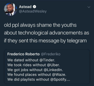 Tinder, Twitter, and Uber: Astead <  @AsteadWesley  old ppl always shame the youths  about technological advancements as  if they sent this message by telegram  Frederico Roberto @Frederiko  We dated without @Tinder.  We took rides without @Uber.  We got jobs without @Linkedln.  We found places without @Waze  We did playlists without @Spotify... And you nagged without Twitter.