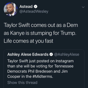 Simulation machine broke: Astead <  @AsteadWesley  Taylor Swift comes out as a Dem  as Kanye is stumping for Irump  Life comes at you fast  Ashley Alese Edwards @AshleyAlese  Taylor Swift just posted on Instagram  than she will be voting for lennessee  Democrats Phil Bredesen and Jimm  Cooper in the #Midterms.  Show this threac Simulation machine broke