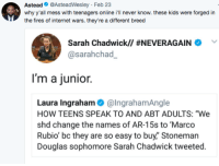 "Blackpeopletwitter, Internet, and Marco Rubio: Astead@AsteadWesley Feb 23  why y'all mess with teenagers online i'll never know. these kids were forged in  the fires of internet wars. they're a different breed  Sarah Chadwick// #NEVERAGAINA  @sarahchad  I'm a junior.  Laura Ingraham@IngrahamAngle  HOW TEENS SPEAK TO AND ABT ADULTS: ""We  shd change the names of AR-15s to Marco  Rubio' bc they are so easy to buy,"" Stoneman  Douglas sophomore Sarah Chadwick tweeted. <p>She got dunked on by LeBron but didn&rsquo;t learn nothin&rsquo; (via /r/BlackPeopleTwitter)</p>"