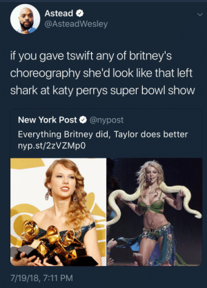 7/11, Dank, and Left Shark: Astead  @AsteadWesley  if you gave tswift any of britney's  choreography she'd look like that left  shark at katy perrys super bowl show  New York Post Q @nypost  Everything Britney did, Taylor does better  nyp.st/2zVZMp0  7/19/18, 7:11 PM She can slither well tho by xSGAx FOLLOW HERE 4 MORE MEMES.