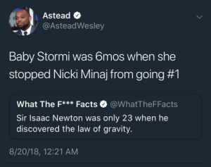 Dank, Facts, and Memes: Astead e  AsteadWesley  Baby Stormi was 6mos when she  stopped Nicki Minaj from going #1  What The F*** Facts @WhatTheFFacts  Sir Isaac Newton was only 23 when he  discovered the law of gravity  8/20/18, 12:21 AM I gotta move my sales from my checking to my savings. by MoBocky MORE MEMES