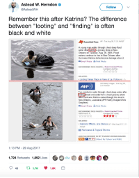 "Blackpeopletwitter, Police, and Soda: Astead W. Herndon  @AsteadWH  Follow  Remember this after Katrina? The difference  between ""looting"" and ""finding"" is often  black and white  Ap  Associated Press AP Tue Aug 30,11:31 AM ET  A voung man walks through chest deep flood  water after ooting a grocery store in New  Orleans on Tuesday, Aug. 30, 2005. Flood  waters continue to rise in New Orleans after  Hurricane Katrina did extensive damage when it  Email Photo Print Photo  RECOMMEND THIS PHOTO Recommended Photos  Average (Loading)  RELATED  Looting Takes Place in View of La. Police AP- T  AFP/Getty Images-Tue Aug 30  3:47 AM ET  AFP  Two residents wade through chest-deep water after  finding bread and soda from a local grocery store  after Hurricane Katrina came through the area in  New Orleans, Louisiana.(AFP/Getty Images/Chris  Graythen)  Email Photo-Print Photo  RECOMMEND THIS PHOTO Recommended Photos  Recommend It  Average (257 votes)  RELATED  .Katrina's Effects, at a Glance AP - Wed Aug 31,11:11  AM ET  Hurricanes & Tropical Storms  ADD SLIDESHOW TO MY YAHOO! OR RSS READER  XML +  MY Y! (About My Yahoo! and RSS)  1:13 PM - 29 Aug 2017  1,724 Retweets 1,892 Likes  1.9K <p>What&rsquo;s the difference between looting and finding? (via /r/BlackPeopleTwitter)</p>"