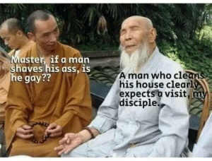 Ass, Dank, and Memes: aster, if a man  aves his ass, IS  e gay??  A man who cle  his hoúse clearl  expects a visit  disciple A monk shares his wisdom by amirite1 MORE MEMES
