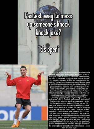 """Doctor, Funny, and Lol: astest wau to mess  upsomeones knock  knock joke?  ESopen  ys this is me Christiano Ronaldo here to explain  epic funny joke, firstly, before we begin, l'd like to  apologize for the absence of Peter the Joke explainer,  he went to the doctor today (because he has aids idk  lol). Anyway, now let's explain this tricky joke! Ok so  basically, you have to understand """"Knock Knock jokes  in order to understand this one, so knock knock jokes  goes as follows, a person (let's call them person A)  says """"knock knock, and another person (let's call  them Person B) answers with """"Who's there?"""" (As if  they're knocking a real door Imao (but no they're not  knocking any door just keep that in mind))) then  person A responds with the funny part! """"Your  underwear!"""" xD!!1!! The look on Person B face is epic!  They're troled epixtyle! (epixtyle means epic style  but it's combined in a cool way!(I hope you get this  one)), ok now l'll assume that you understand knock  knock jokes, now time to explain this one, let's say this  time, Person A says """"knock knock, now you expect  person B to respond with """"who's there? But no0000,  this time, person B will say """"it's open!"""" Omg now the  look on person A Face is epic! Person A is trolled now  epixtyle! (I guess I already explained how we got the  word epixtyle), so guys, that was the joke! I really hope  you understand it now, and if you have any questions,  please don't hesitate to ask! Also we hope that Peter  the joke explainer comes back from the doctor, I hope  he's fine now. Bye! I googled """"funny Christiano Ronaldo"""" to get this pic"""