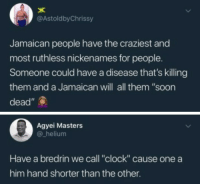 """Blackpeopletwitter, Clock, and Soon...: @AstoldbyChrissy  Jamaican people have the craziest and  most ruthless nickenames for people.  Someone could have a disease that's killing  them and a Jamaican will all them """"soon  dead""""  Agyei Masters  helium  Have a bredrin we call """"clock"""" cause one a  him hand shorter than the other <p>Jamaicans cook you with no consideration (via /r/BlackPeopleTwitter)</p>"""