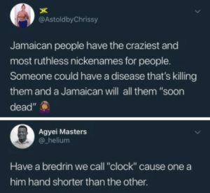 """Clock, Soon..., and Masters: @AstoldbyChrissy  Jamaican people have the craziest and  most ruthless nickenames for people.  Someone could have a disease that's killing  them and a Jamaican will all them """"soon  dead""""  Agyei Masters  helium  Have a bredrin we call """"clock"""" cause one a  him hand shorter than the other Jamaicans cook you with no consideration"""
