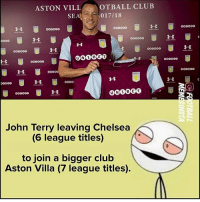 Chelsea, Club, and Memes: ASTON VILL  OTBALL CLUB  SEA017/18  00DO00  000o00  00000o  000000o  o0o  0000G0  oo0o0o  0N0000  oo00O  John Terry leaving Chelsea  (6 league titles)  to join a bigger club  Aston Villa (7 league titles) Terry.....🔥😂