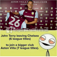 Chelsea, Club, and Football: ASTON VILLA TBALL CLUB  SEASO7/18  TERRY  OO0OG0  ECO  John Terry leaving Chelsea  (6 league titles)  to join a bigger club  Aston Villa (7 league titles) John Terry... 😂😂😂 🔻GET FOOTBALL EMOJIS ➡️ LINK IN OUR BIO! 😎