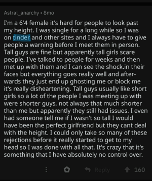 Apparently, Crazy, and Dating: Astral_anarchy. 8mo  I'm a 6'4 female it's hard for people to look past  my height. I was single for a long while so I was  on tinder and other sites and I always have to give  people a warning before I meet them in person.  Tall guys are fine but apparently tall girls scare  people. I've talked to people for weeks and then  met up with them and I can see the shock.in their  faces but everything goes really well and after-  wards they just end up ghosting me or block me  it's really disheartening. Tall guys usually like short  so a lot of the people I was meeting up with  girls  were shorter guys, not always that much shorter  than me but apparently they still had issues. I even  had someone tell me if I wasn't so tall I would  have been the perfect girlfriend but they cant deal  with the height. I could only take so many of these  rejections before it really started to get to my  head so I was done with all that. It's crazy that it's  something that I have absolutely no control over.  160  Reply So short guys have dating problems & tall girls have dating problems. Interesting!
